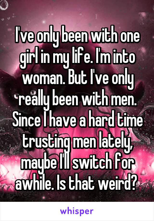 I've only been with one girl in my life. I'm into woman. But I've only really been with men. Since I have a hard time trusting men lately, maybe I'll switch for awhile. Is that weird?