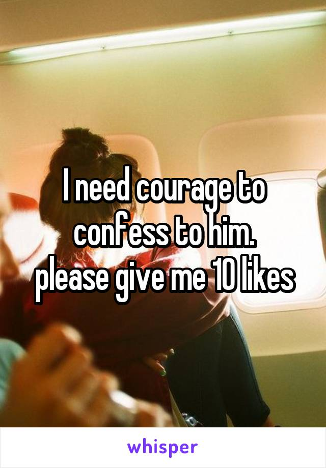 I need courage to confess to him. please give me 10 likes
