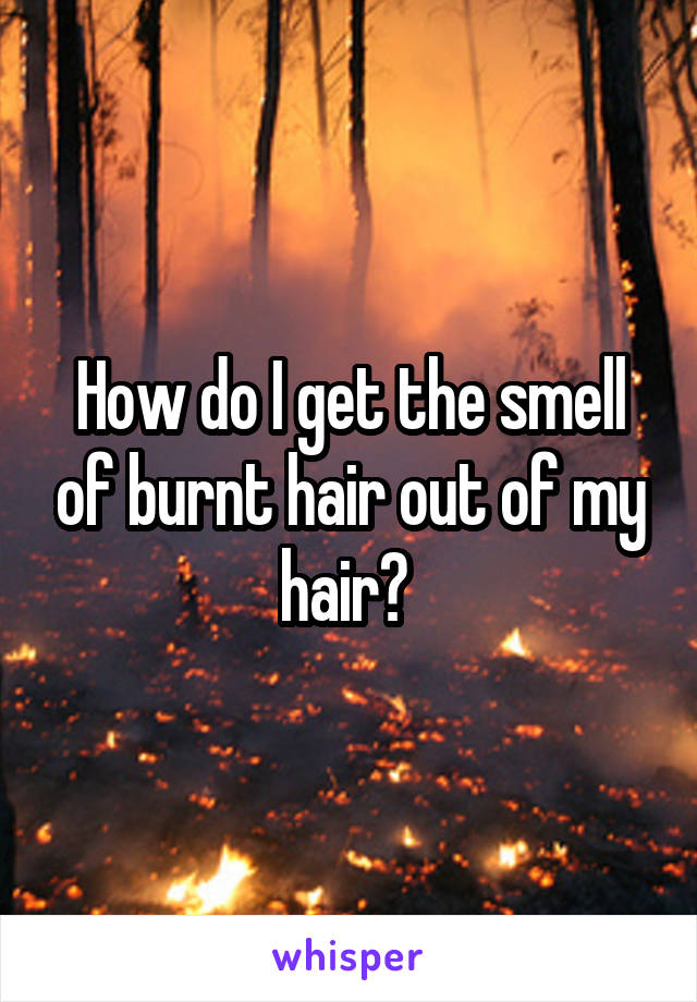 How do I get the smell of burnt hair out of my hair?