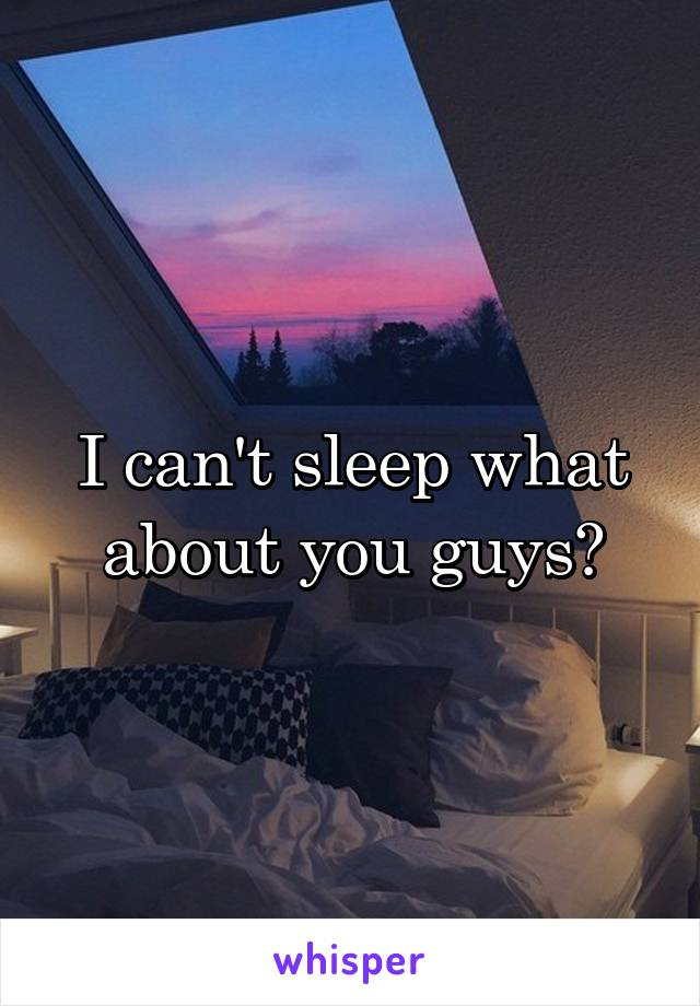 I can't sleep what about you guys?