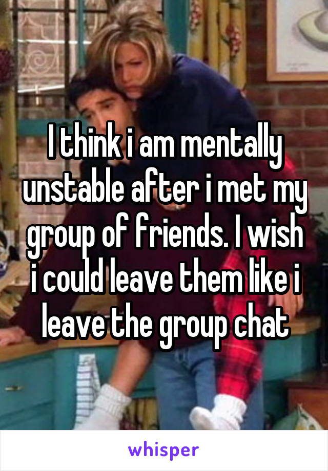 I think i am mentally unstable after i met my group of friends. I wish i could leave them like i leave the group chat