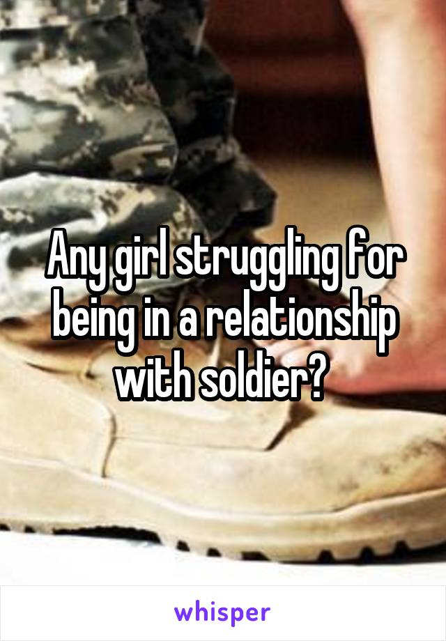 Any girl struggling for being in a relationship with soldier?