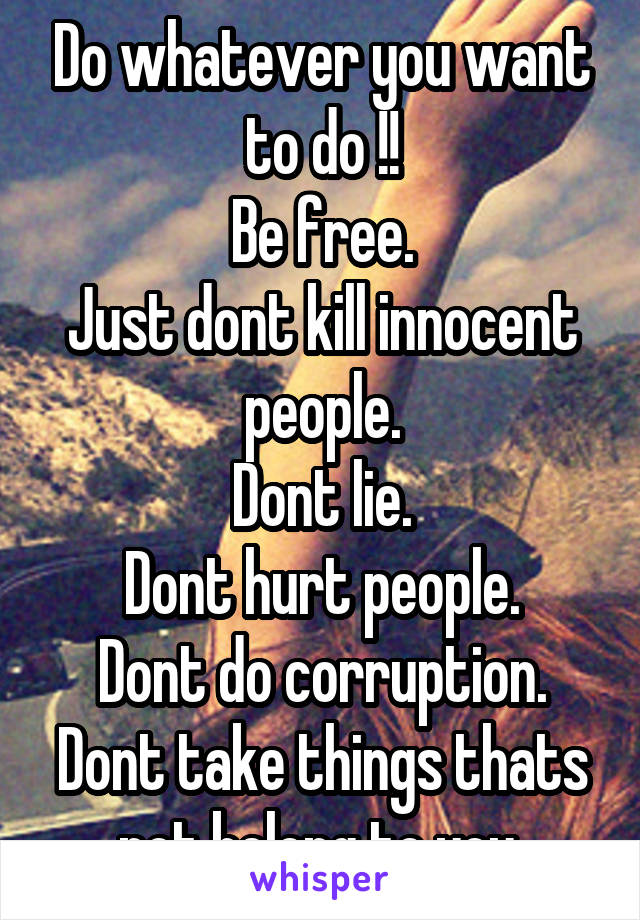 Do whatever you want to do !! Be free. Just dont kill innocent people. Dont lie. Dont hurt people. Dont do corruption. Dont take things thats not belong to you.