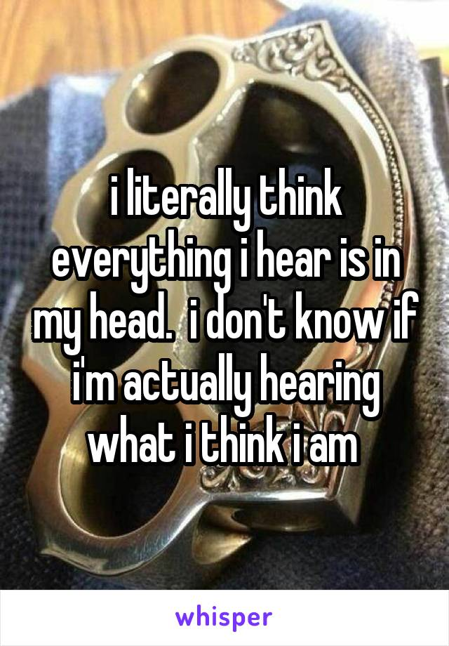 i literally think everything i hear is in my head.  i don't know if i'm actually hearing what i think i am