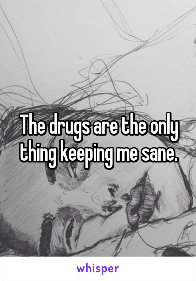The drugs are the only thing keeping me sane.