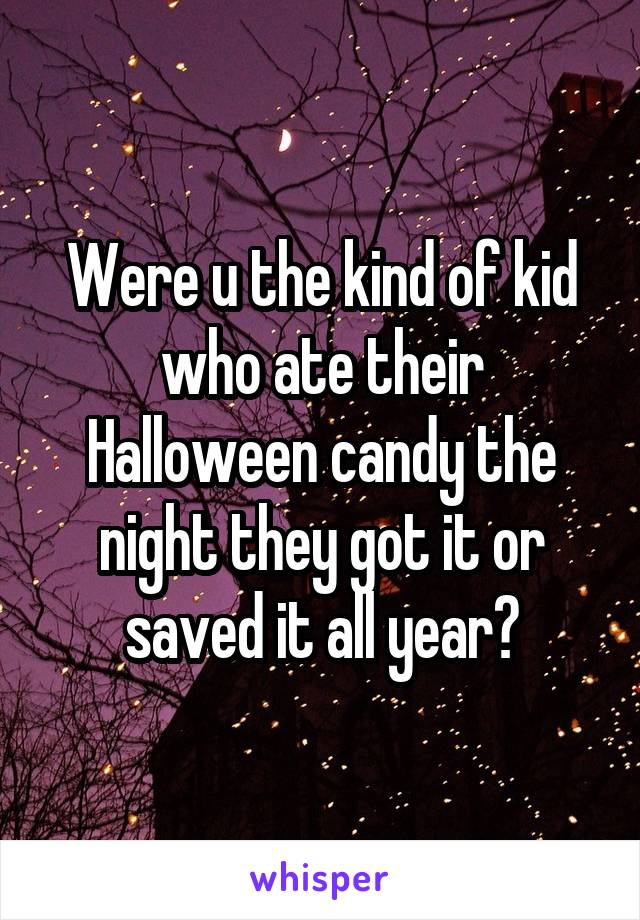 Were u the kind of kid who ate their Halloween candy the night they got it or saved it all year?