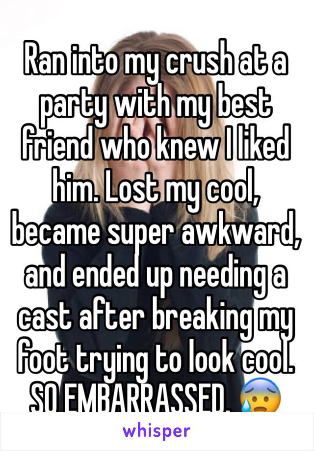Ran into my crush at a party with my best friend who knew I liked him. Lost my cool, became super awkward, and ended up needing a cast after breaking my foot trying to look cool. SO EMBARRASSED. 😰