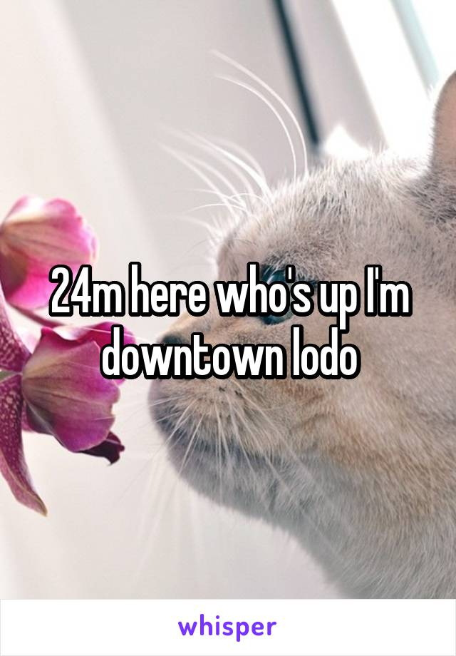 24m here who's up I'm downtown lodo