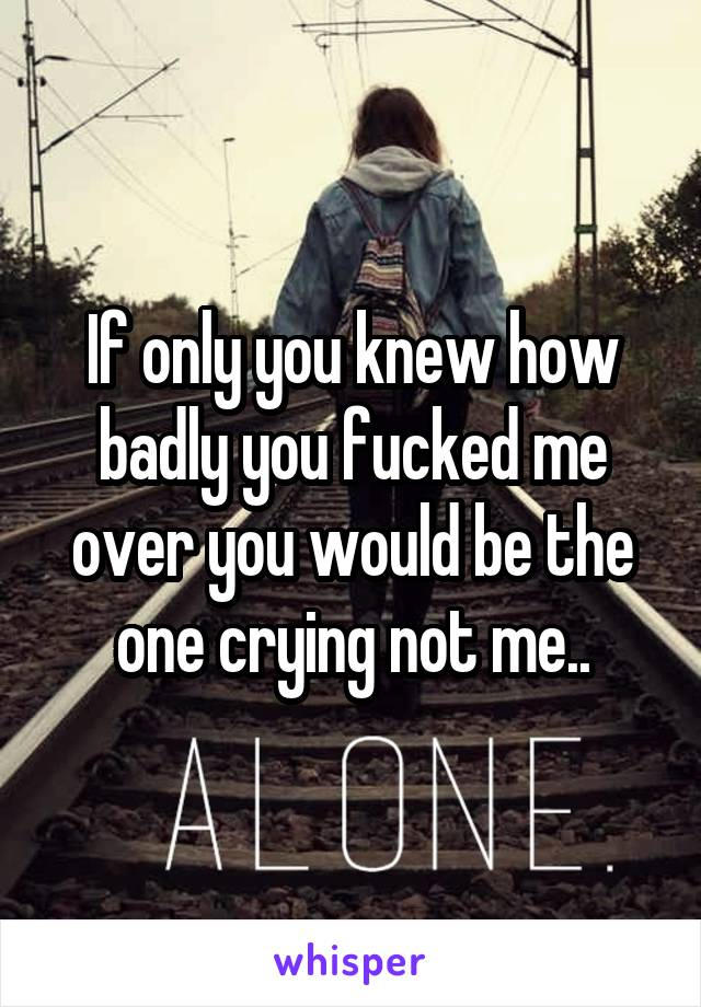 If only you knew how badly you fucked me over you would be the one crying not me..