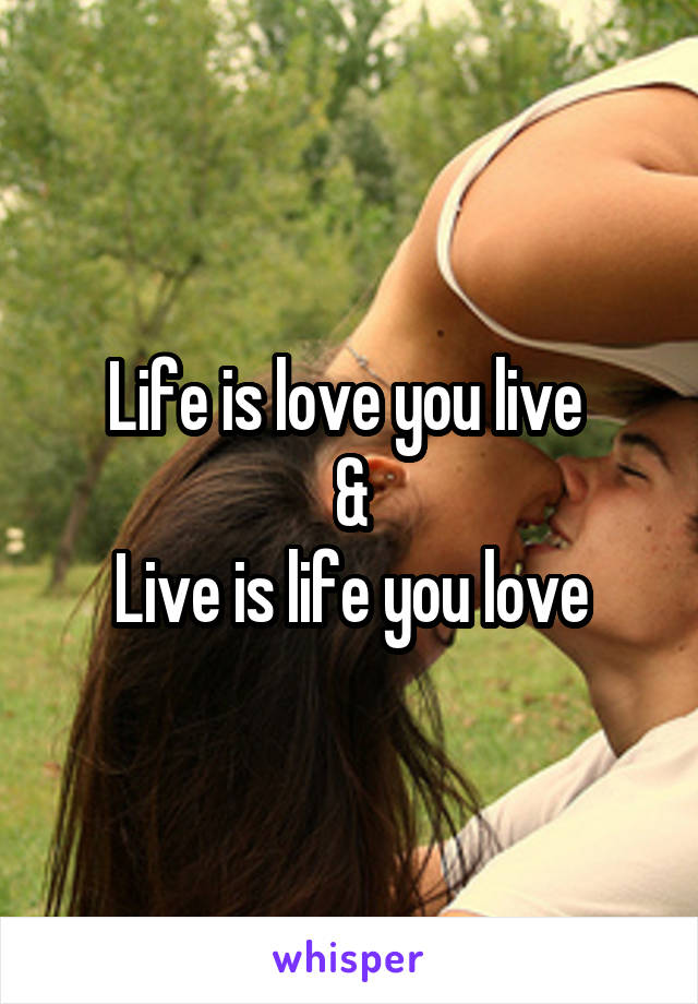 Life is love you live  & Live is life you love
