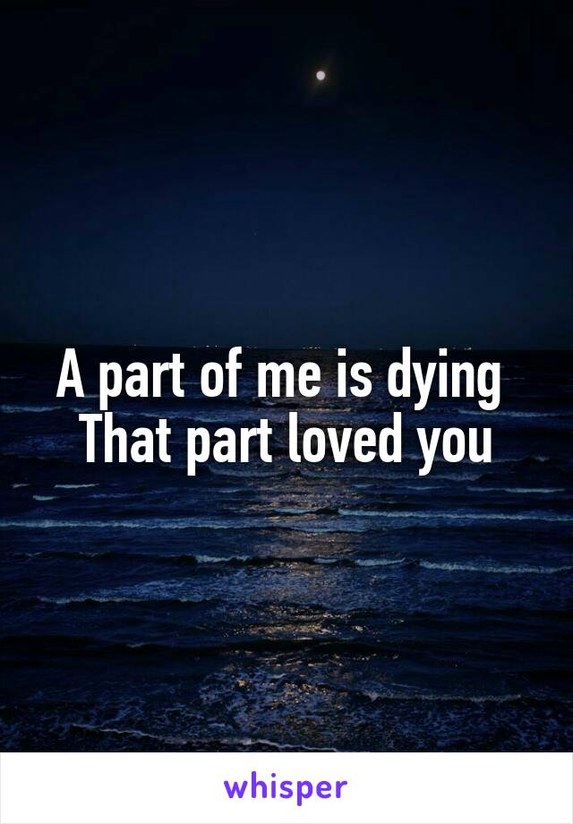 A part of me is dying  That part loved you