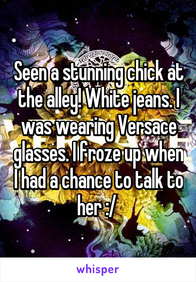 Seen a stunning chick at the alley! White jeans. I was wearing Versace glasses. I froze up when I had a chance to talk to her :/