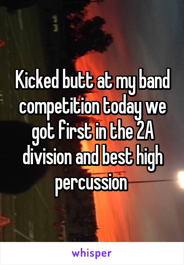 Kicked butt at my band competition today we got first in the 2A division and best high percussion