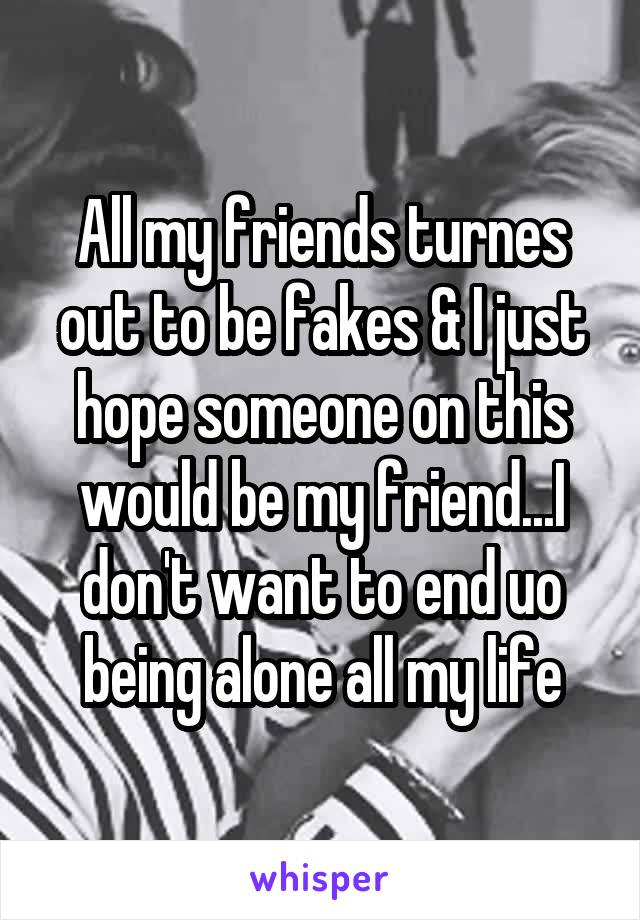 All my friends turnes out to be fakes & I just hope someone on this would be my friend...I don't want to end uo being alone all my life