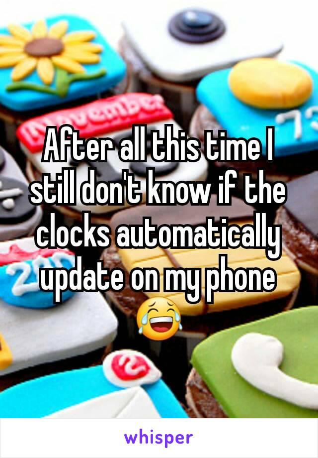 After all this time I still don't know if the clocks automatically update on my phone 😂