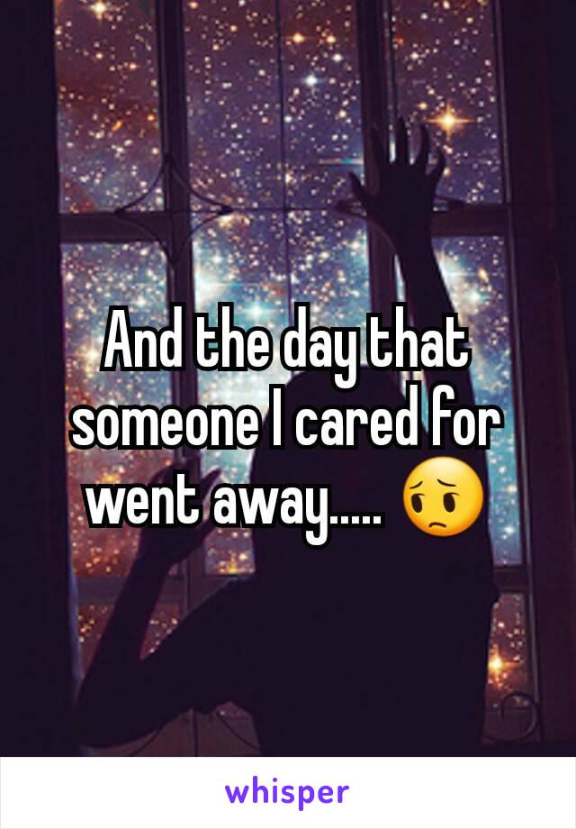 And the day that someone I cared for went away..... 😔