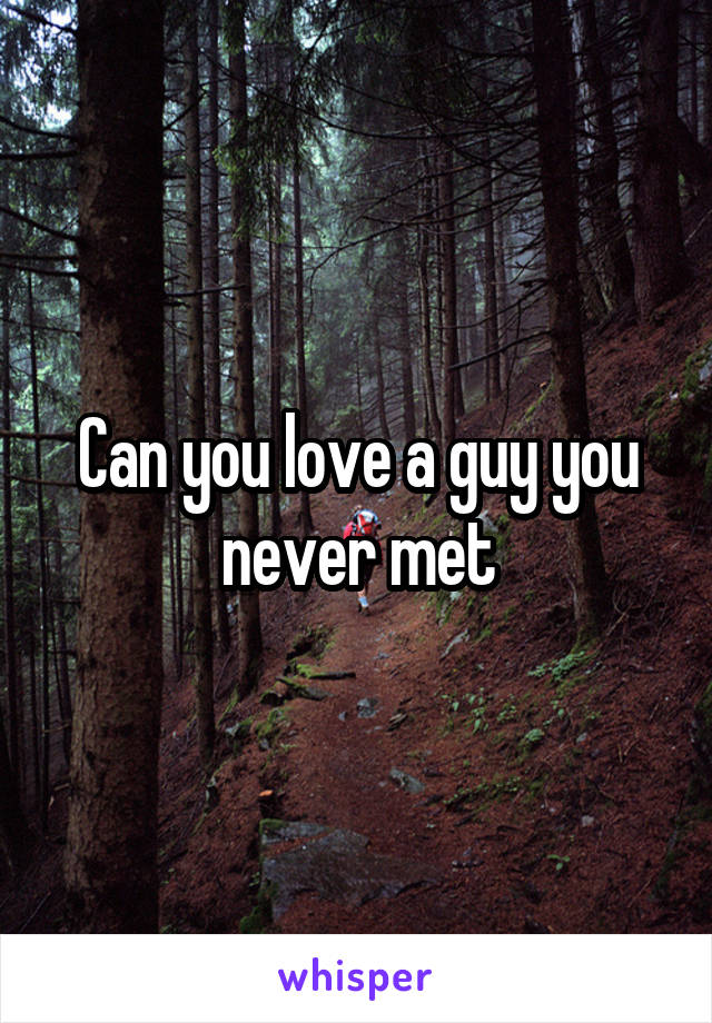 Can you love a guy you never met