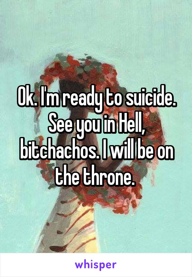 Ok. I'm ready to suicide. See you in Hell, bitchachos. I will be on the throne.