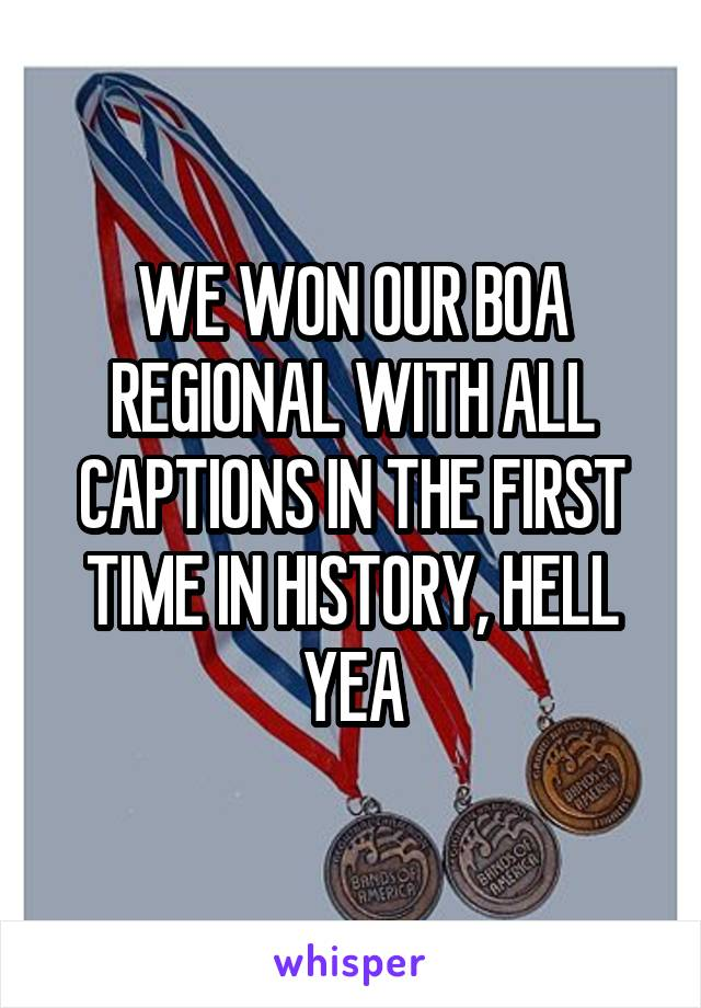 WE WON OUR BOA REGIONAL WITH ALL CAPTIONS IN THE FIRST TIME IN HISTORY, HELL YEA