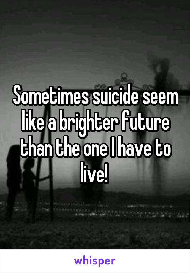 Sometimes suicide seem like a brighter future than the one I have to live!
