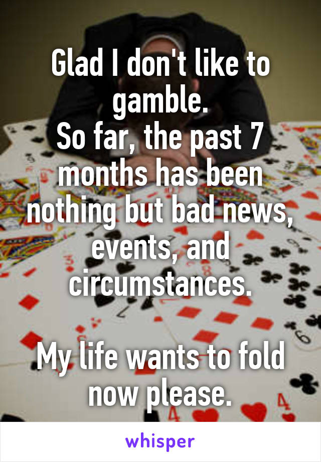 Glad I don't like to gamble. So far, the past 7 months has been nothing but bad news, events, and circumstances.  My life wants to fold now please.