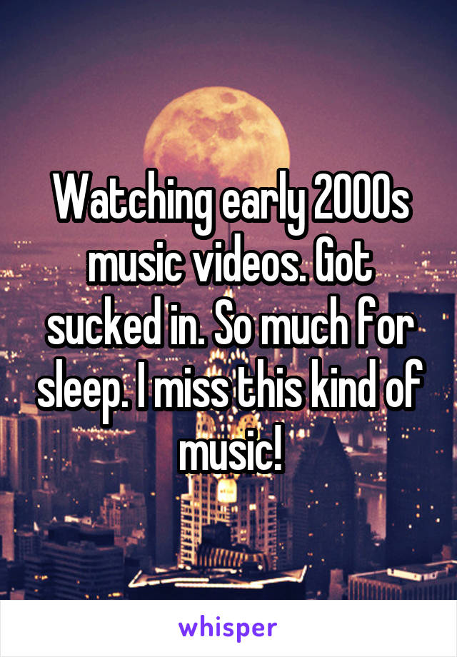 Watching early 2000s music videos. Got sucked in. So much for sleep. I miss this kind of music!