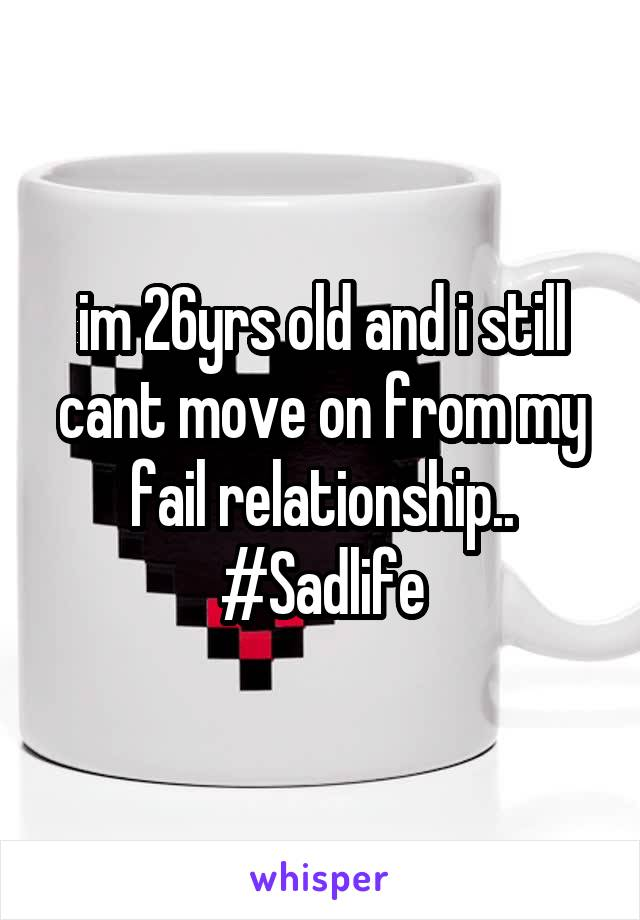 im 26yrs old and i still cant move on from my fail relationship.. #Sadlife