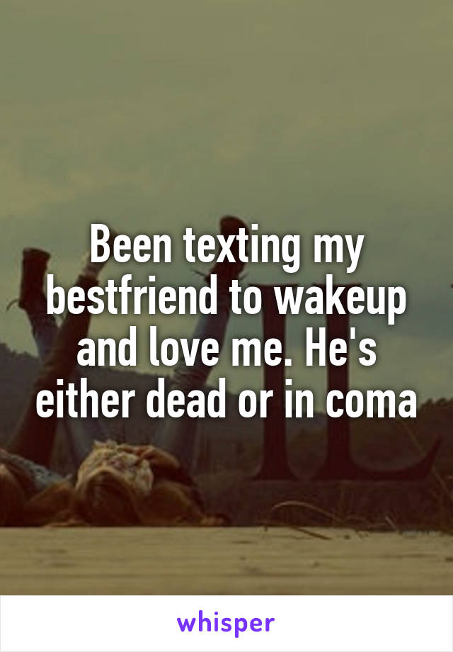 Been texting my bestfriend to wakeup and love me. He's either dead or in coma
