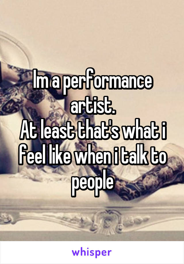 Im a performance artist. At least that's what i feel like when i talk to people