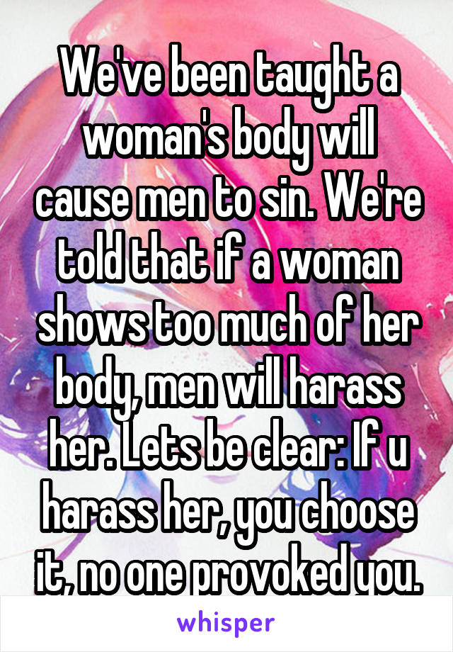 We've been taught a woman's body will cause men to sin. We're told that if a woman shows too much of her body, men will harass her. Lets be clear: If u harass her, you choose it, no one provoked you.