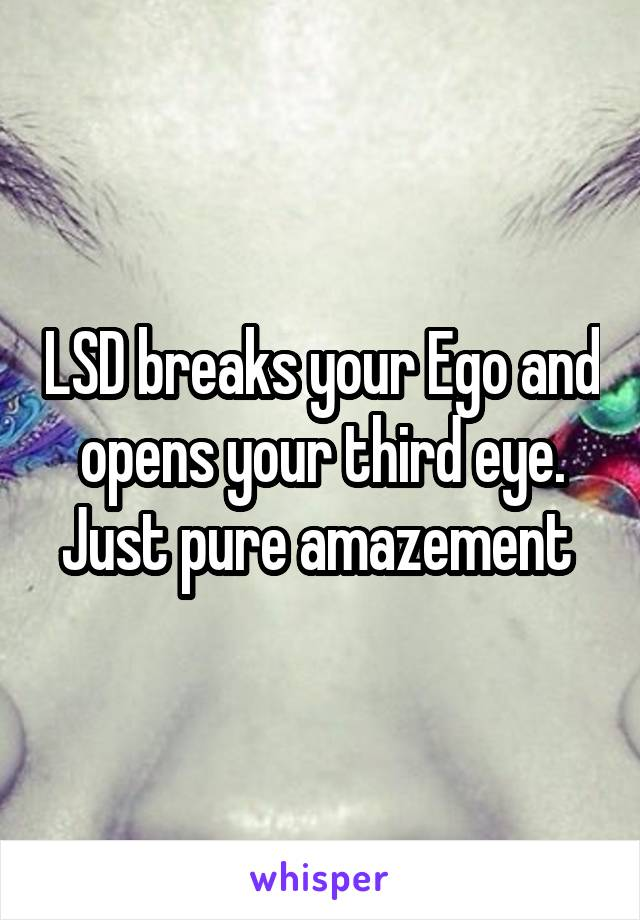 LSD breaks your Ego and opens your third eye. Just pure amazement
