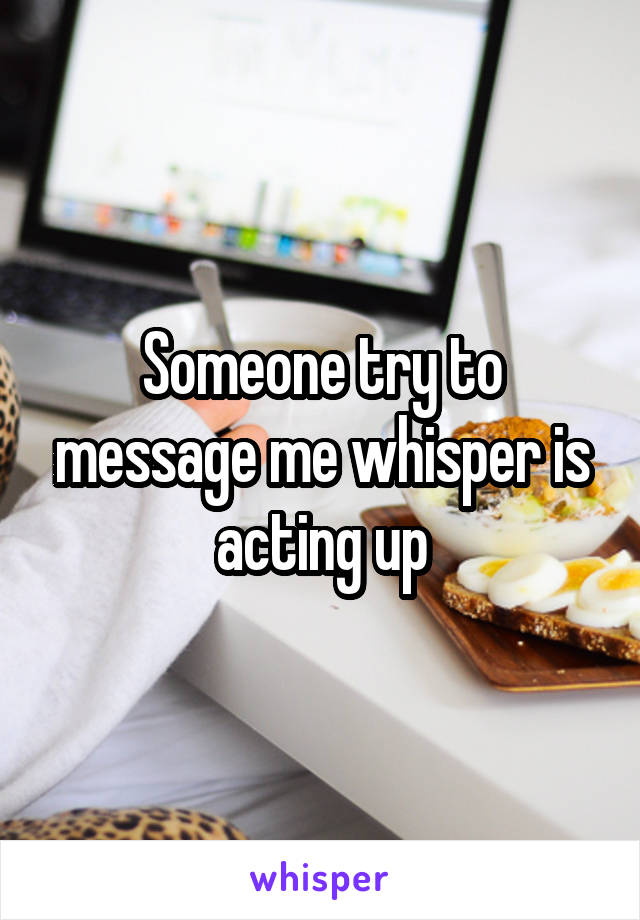 Someone try to message me whisper is acting up