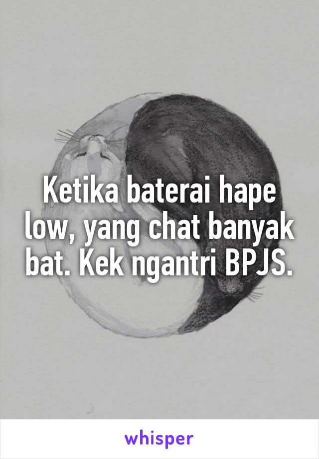 Ketika baterai hape low, yang chat banyak bat. Kek ngantri BPJS.