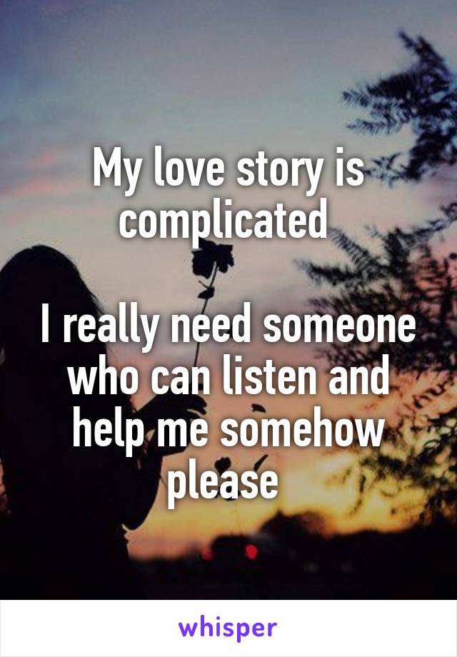 My love story is complicated   I really need someone who can listen and help me somehow please