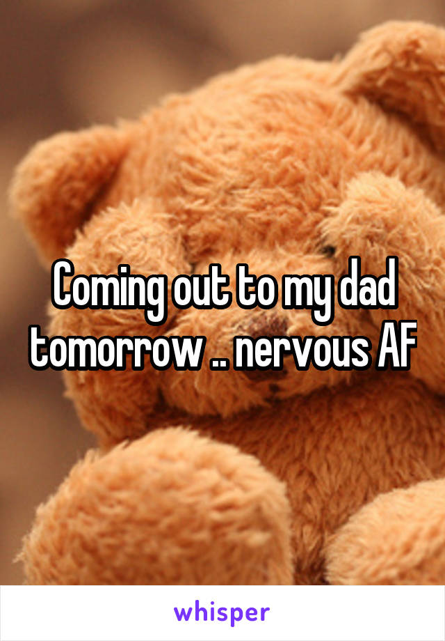 Coming out to my dad tomorrow .. nervous AF