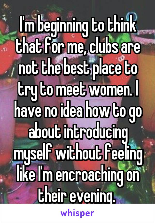 I'm beginning to think that for me, clubs are not the best place to try to meet women. I have no idea how to go about introducing myself without feeling like I'm encroaching on their evening.