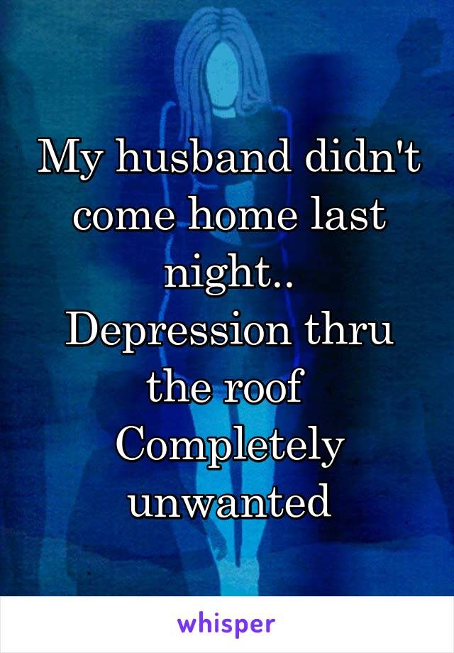 My husband didn't come home last night.. Depression thru the roof  Completely unwanted