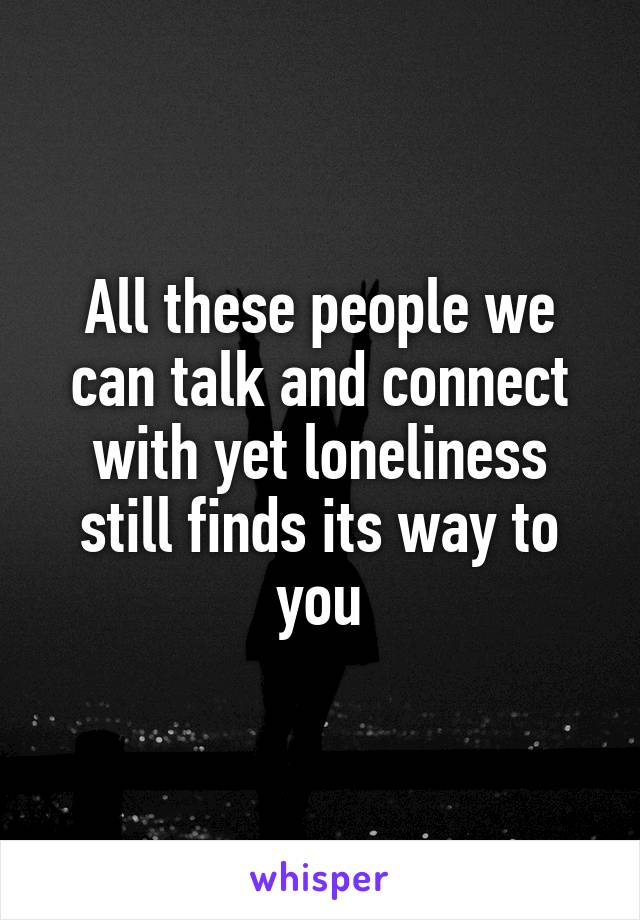 All these people we can talk and connect with yet loneliness still finds its way to you