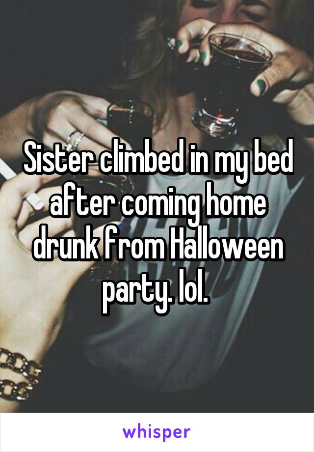 Sister climbed in my bed after coming home drunk from Halloween party. lol.