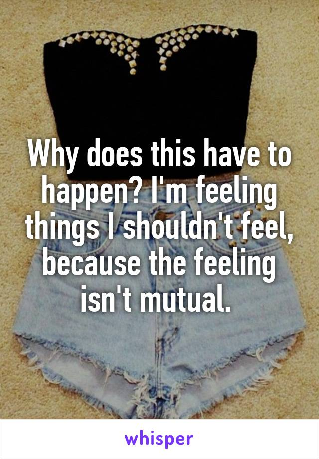 Why does this have to happen? I'm feeling things I shouldn't feel, because the feeling isn't mutual.