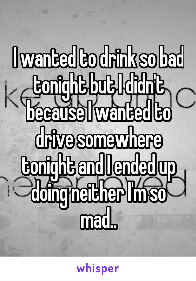 I wanted to drink so bad tonight but I didn't because I wanted to drive somewhere tonight and I ended up doing neither I'm so mad..