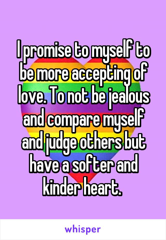 I promise to myself to be more accepting of love. To not be jealous and compare myself and judge others but have a softer and kinder heart.