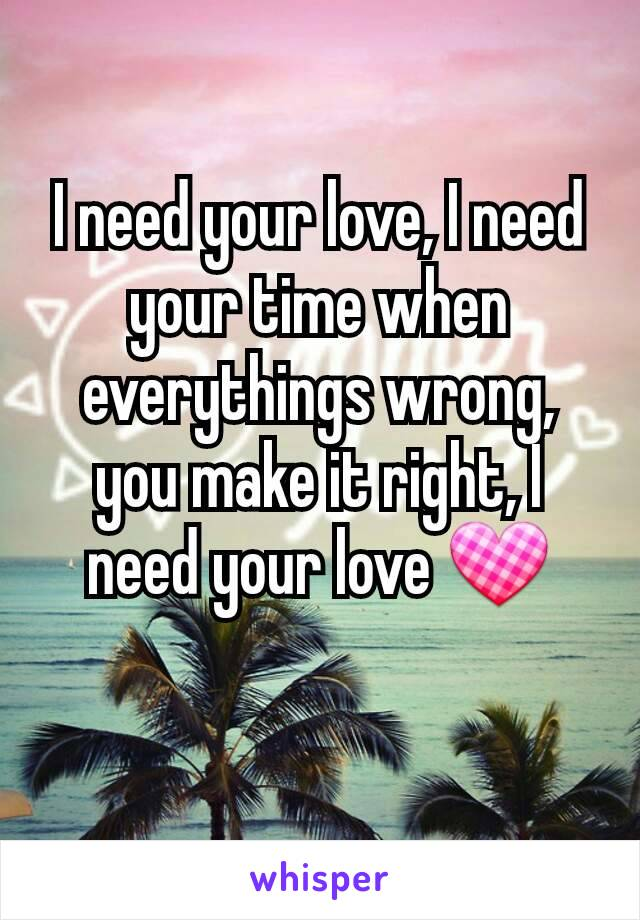 I need your love, I need your time when everythings wrong, you make it right, I need your love 💟