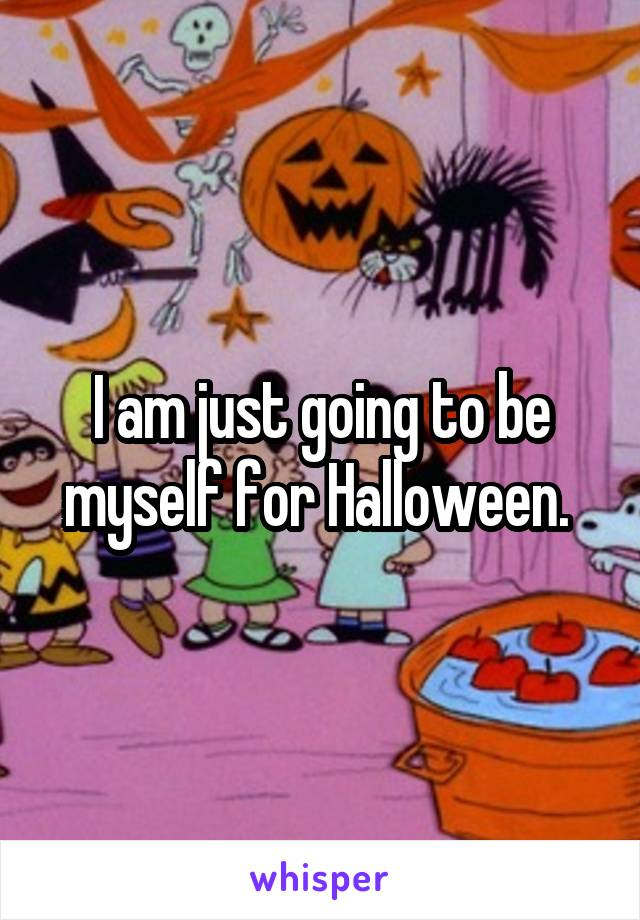 I am just going to be myself for Halloween.