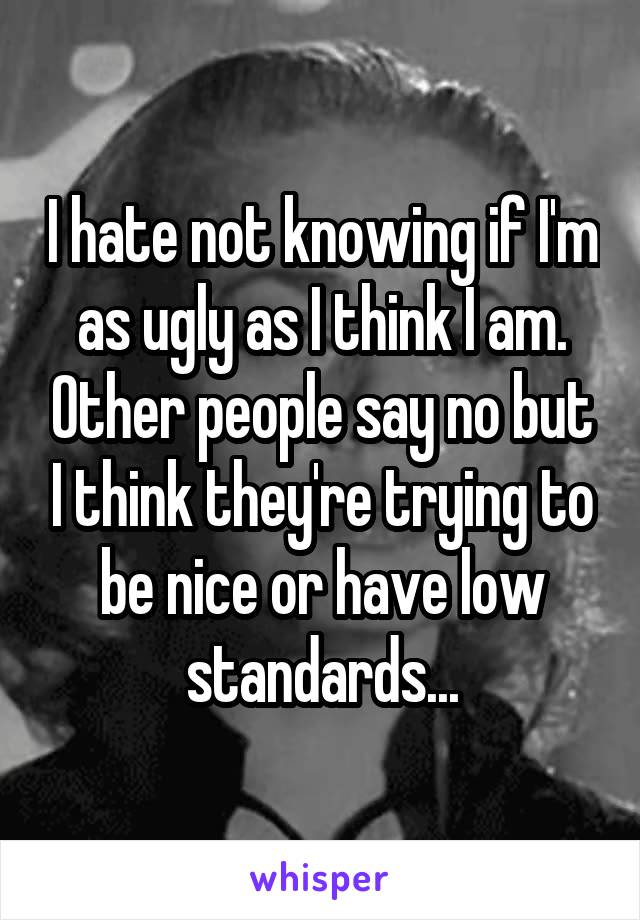 I hate not knowing if I'm as ugly as I think I am. Other people say no but I think they're trying to be nice or have low standards...
