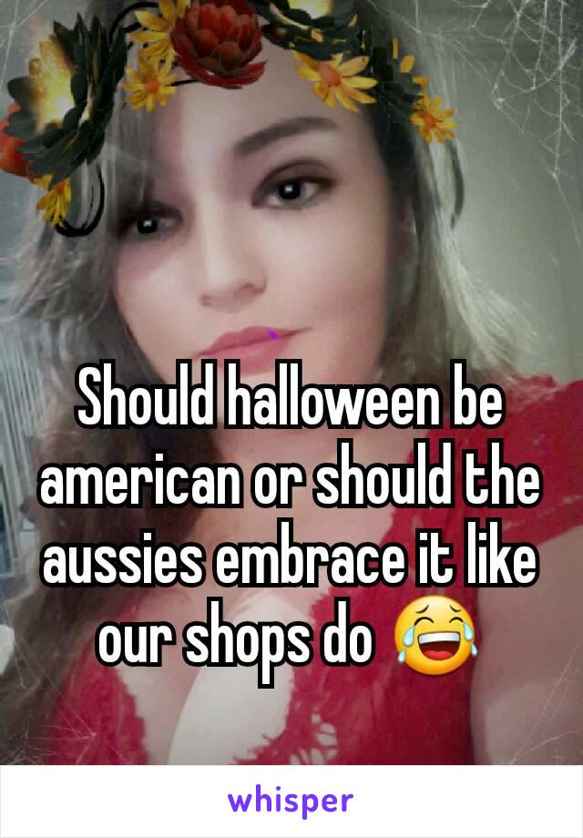 Should halloween be american or should the aussies embrace it like our shops do 😂