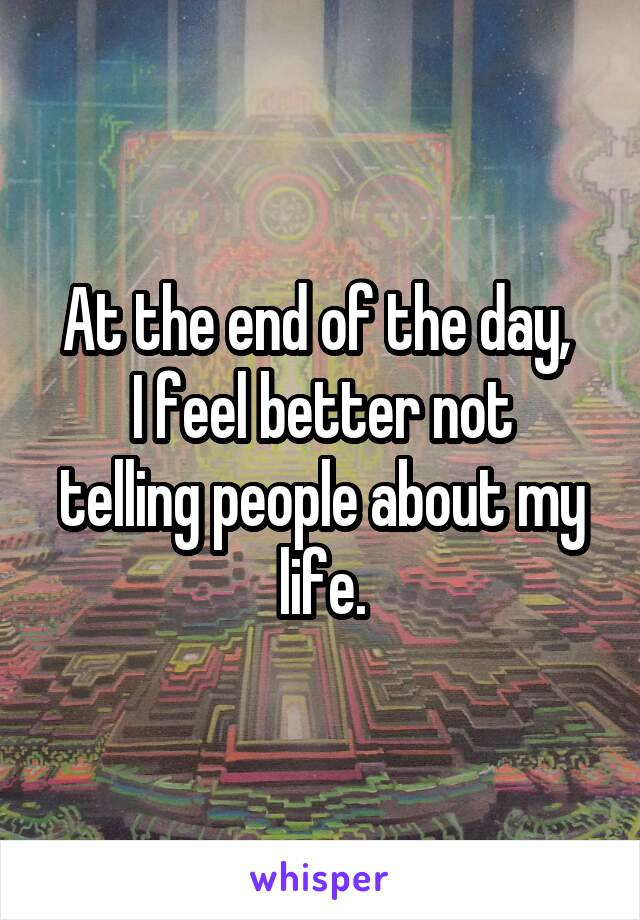 At the end of the day,  I feel better not telling people about my life.