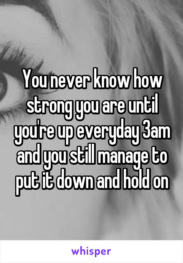 You never know how strong you are until you're up everyday 3am and you still manage to put it down and hold on