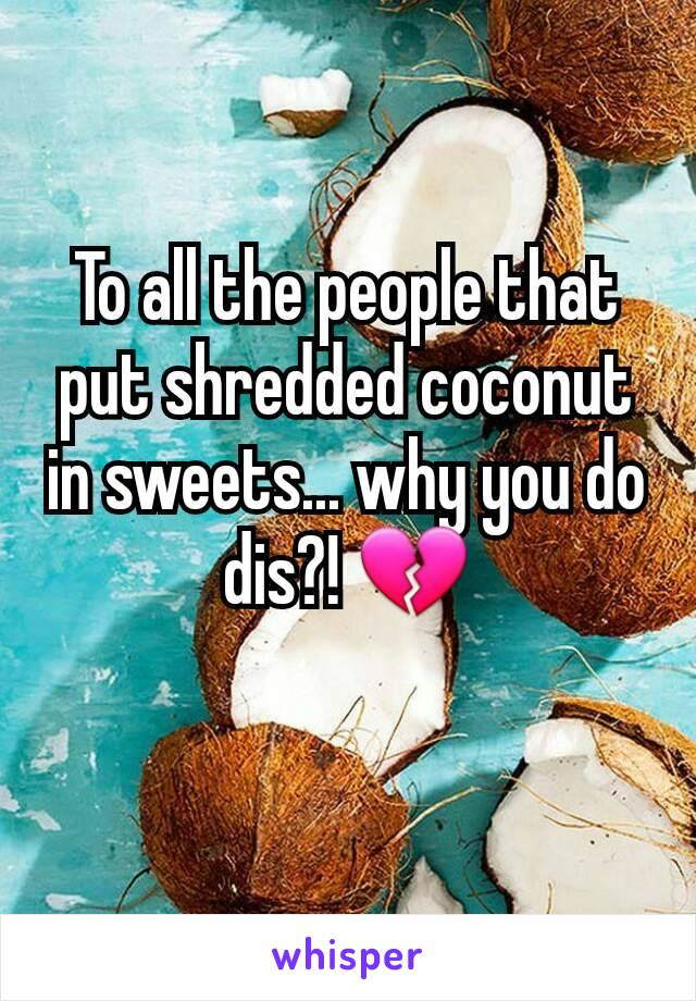To all the people that put shredded coconut in sweets... why you do dis?! 💔