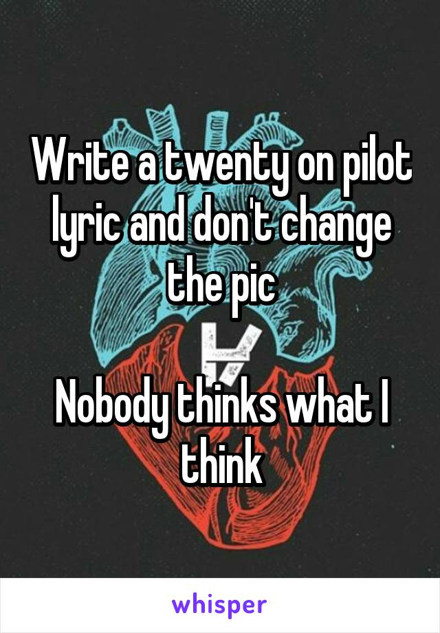 Write a twenty on pilot lyric and don't change the pic  Nobody thinks what I think